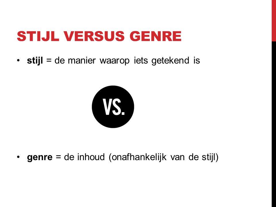 STIJL VERSUS GENRE stijl = de manier waarop iets getekend is genre = de inhoud (onafhankelijk van de stijl)