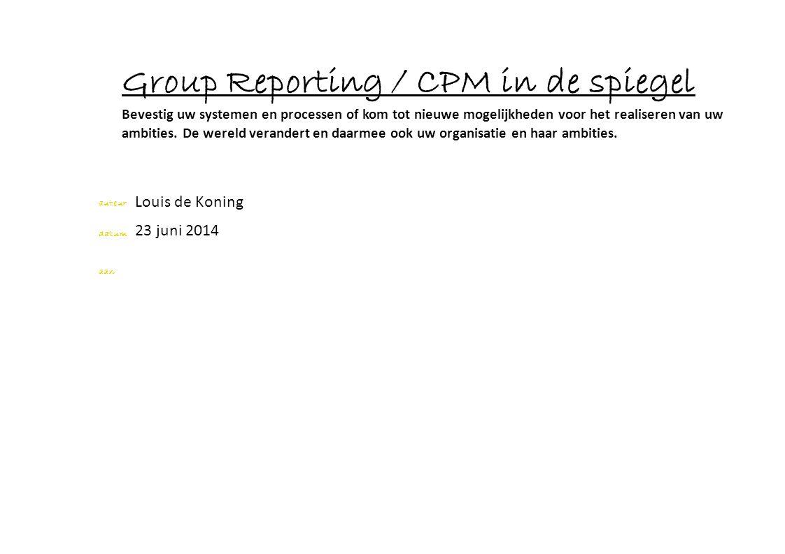 auteur datum aan Louis de Koning Group Reporting / CPM in de spiegel Bevestig uw systemen en processen of kom tot nieuwe mogelijkheden voor het realis