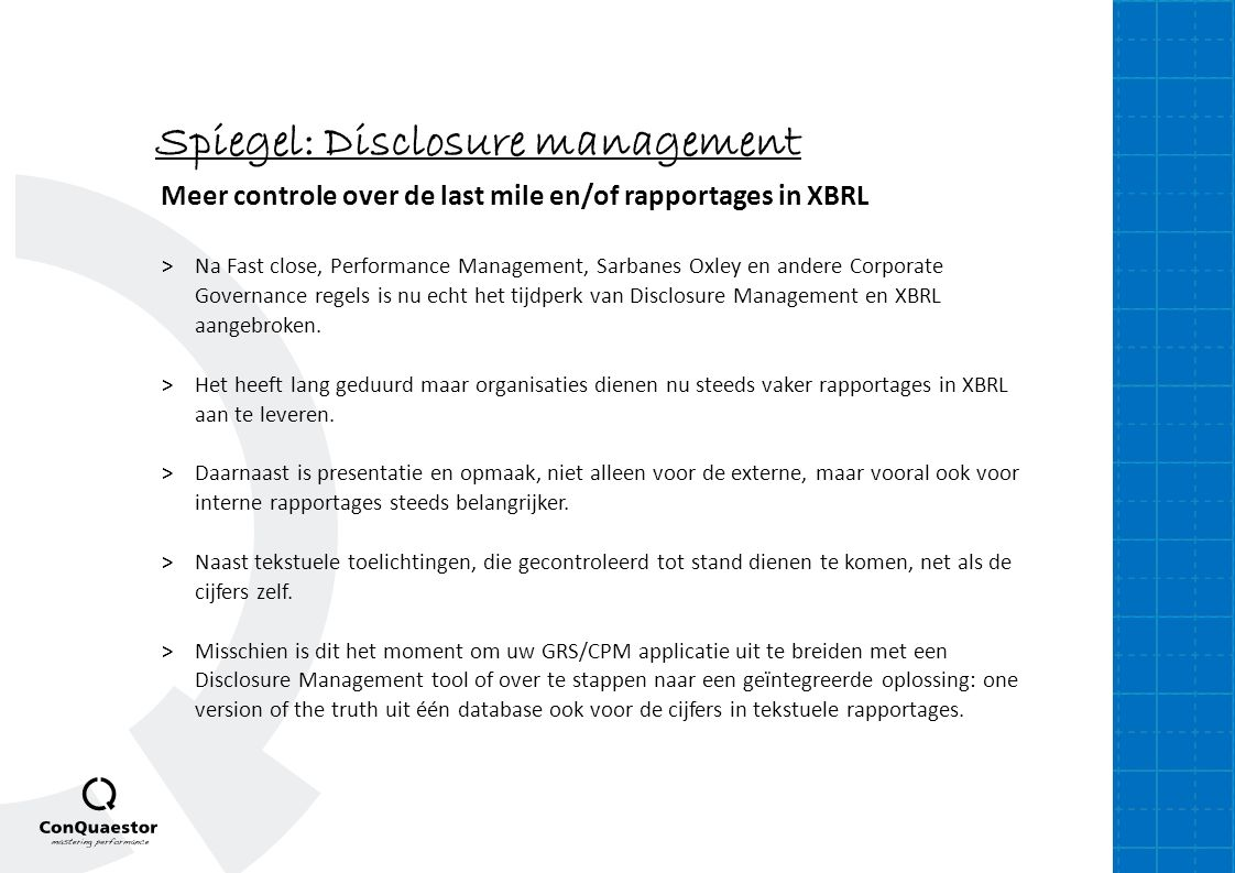 Spiegel: Disclosure management Meer controle over de last mile en/of rapportages in XBRL >Na Fast close, Performance Management, Sarbanes Oxley en andere Corporate Governance regels is nu echt het tijdperk van Disclosure Management en XBRL aangebroken.
