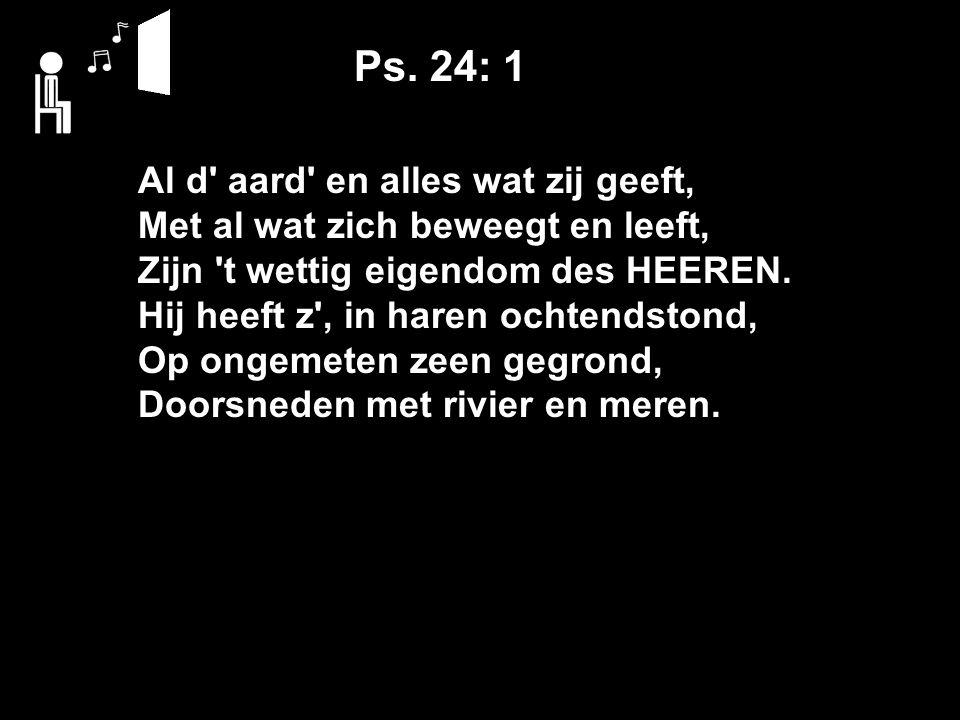 Ps. 24: 1 Al d' aard' en alles wat zij geeft, Met al wat zich beweegt en leeft, Zijn 't wettig eigendom des HEEREN. Hij heeft z', in haren ochtendston