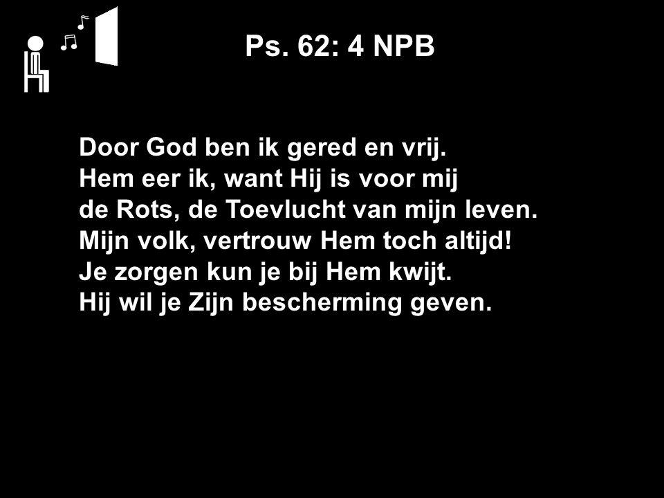 Ps. 62: 4 NPB Door God ben ik gered en vrij.