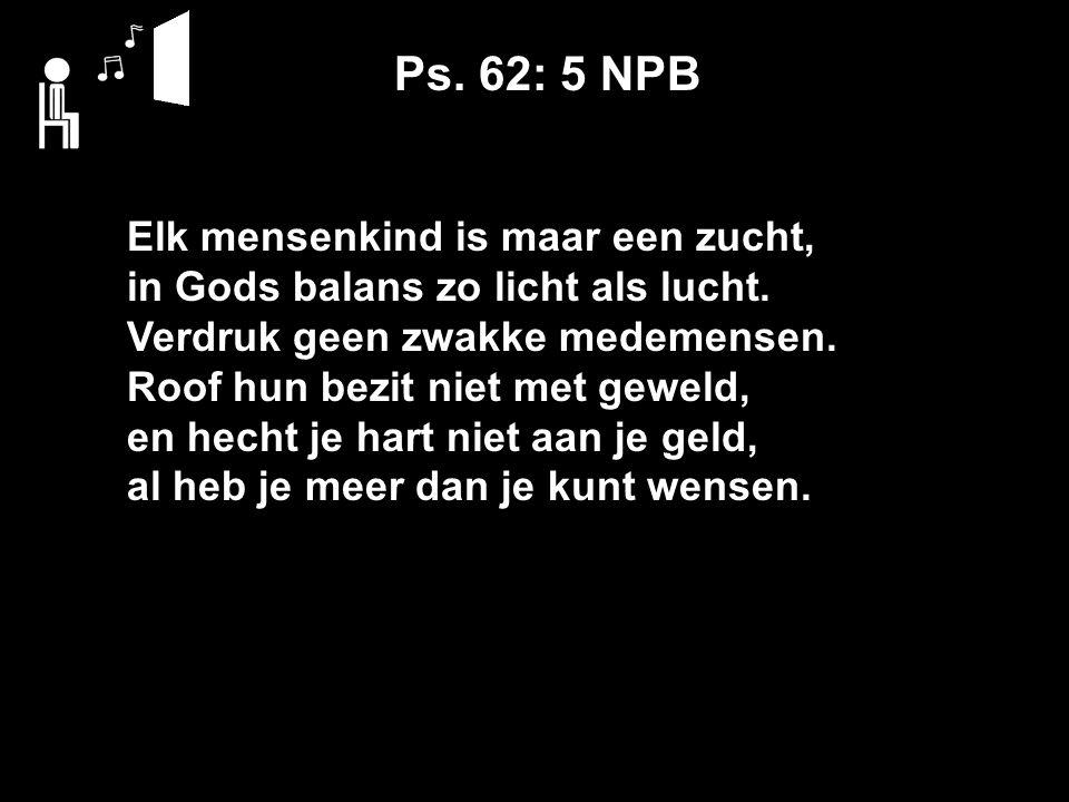 Ps. 62: 5 NPB Elk mensenkind is maar een zucht, in Gods balans zo licht als lucht.
