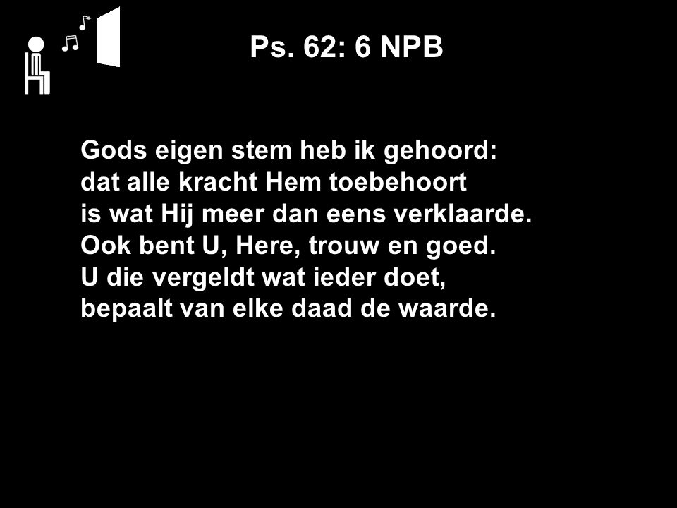 Ps. 62: 6 NPB Gods eigen stem heb ik gehoord: dat alle kracht Hem toebehoort is wat Hij meer dan eens verklaarde. Ook bent U, Here, trouw en goed. U d