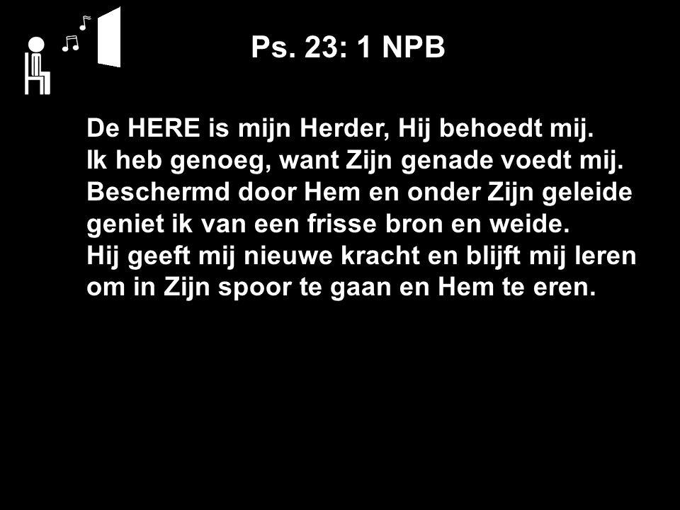 De HERE is mijn Herder, Hij behoedt mij. Ik heb genoeg, want Zijn genade voedt mij.