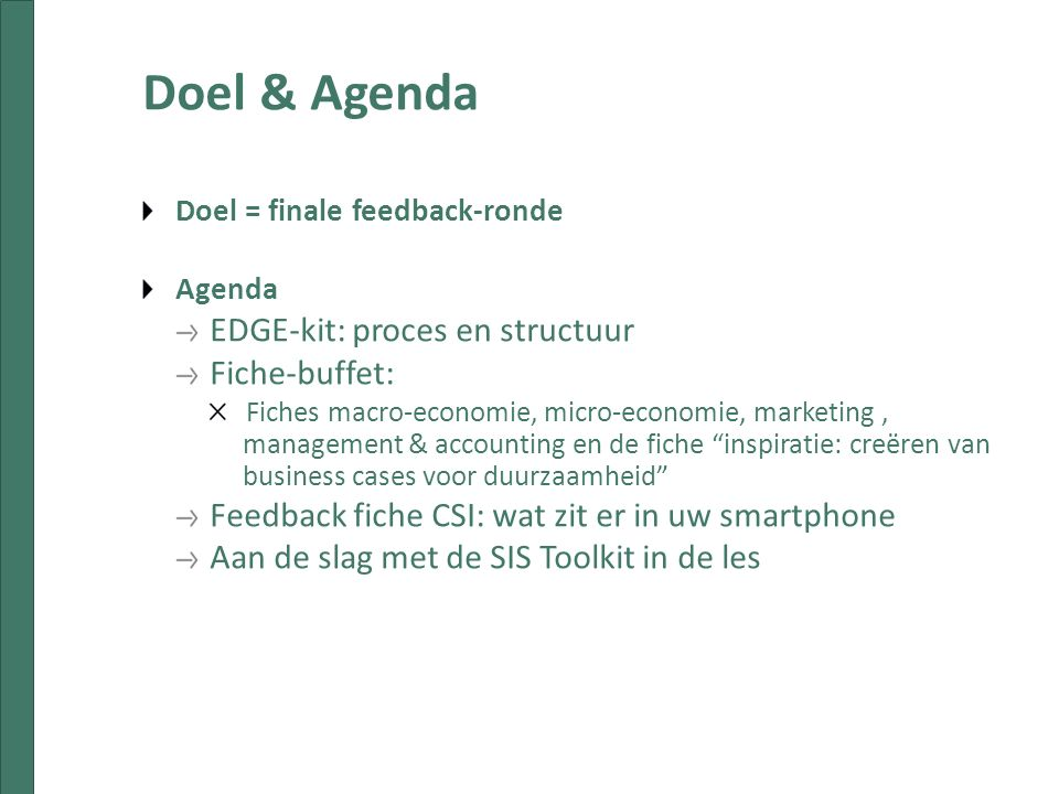 Doel & Agenda Doel = finale feedback-ronde Agenda EDGE-kit: proces en structuur Fiche-buffet: Fiches macro-economie, micro-economie, marketing, management & accounting en de fiche inspiratie: creëren van business cases voor duurzaamheid Feedback fiche CSI: wat zit er in uw smartphone Aan de slag met de SIS Toolkit in de les