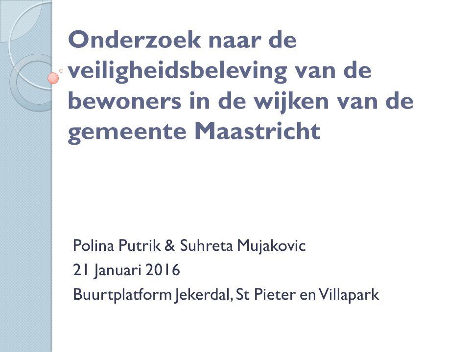 Onderzoek naar de veiligheidsbeleving van de bewoners in de wijken van de gemeente Maastricht Polina Putrik & Suhreta Mujakovic 21 Januari 2016 Buurtplatform Jekerdal, St Pieter en Villapark
