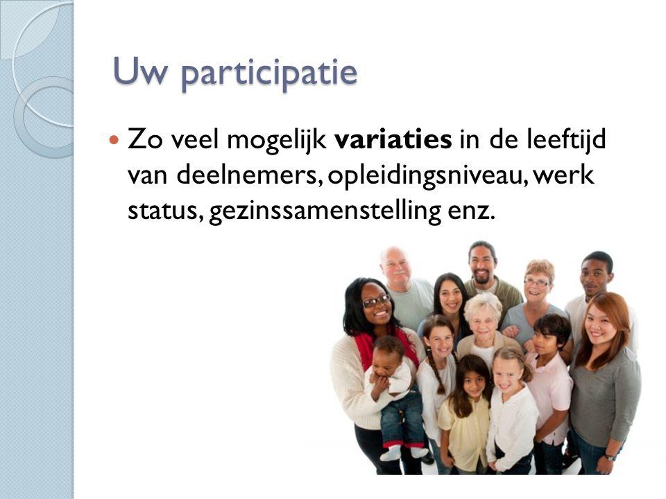 Uw participatie Zo veel mogelijk variaties in de leeftijd van deelnemers, opleidingsniveau, werk status, gezinssamenstelling enz.