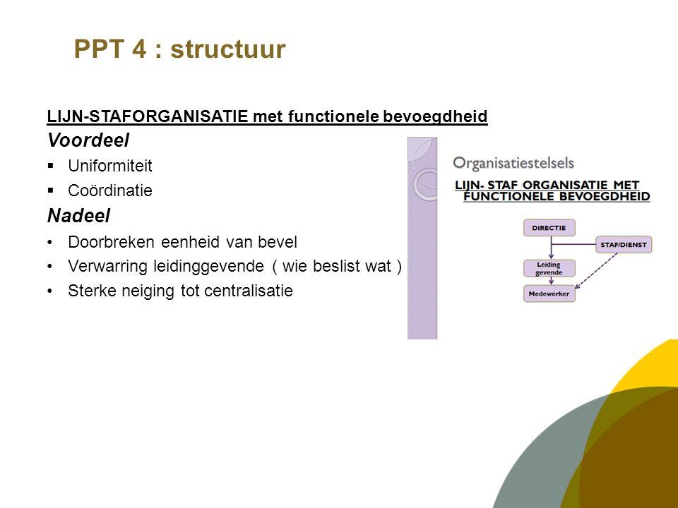 PPT 4 : structuur LIJN-STAFORGANISATIE met functionele bevoegdheid Voordeel  Uniformiteit  Coördinatie Nadeel Doorbreken eenheid van bevel Verwarrin