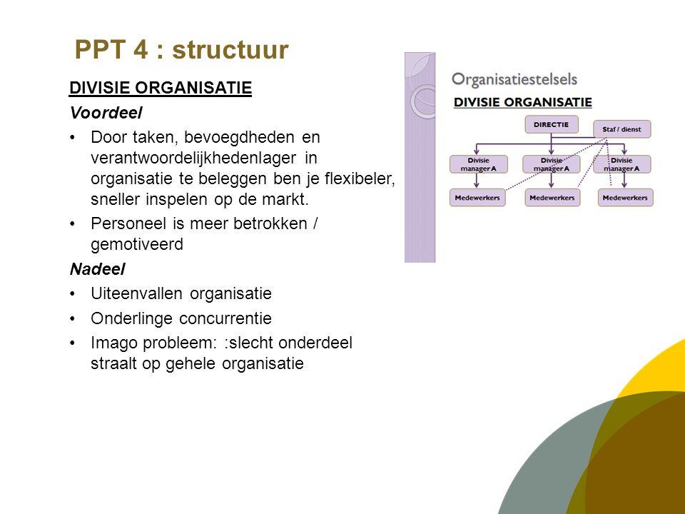 PPT 4 : structuur DIVISIE ORGANISATIE Voordeel Door taken, bevoegdheden en verantwoordelijkhedenlager in organisatie te beleggen ben je flexibeler, sn