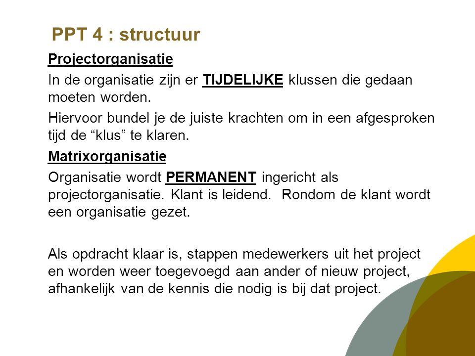 PPT 4 : structuur Projectorganisatie In de organisatie zijn er TIJDELIJKE klussen die gedaan moeten worden. Hiervoor bundel je de juiste krachten om i