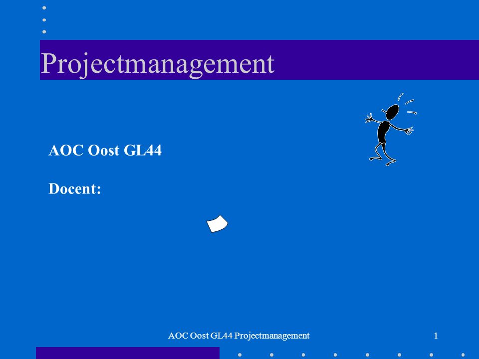 Projectmanagement 1 AOC Oost GL44 Docent: AOC Oost GL44 Projectmanagement