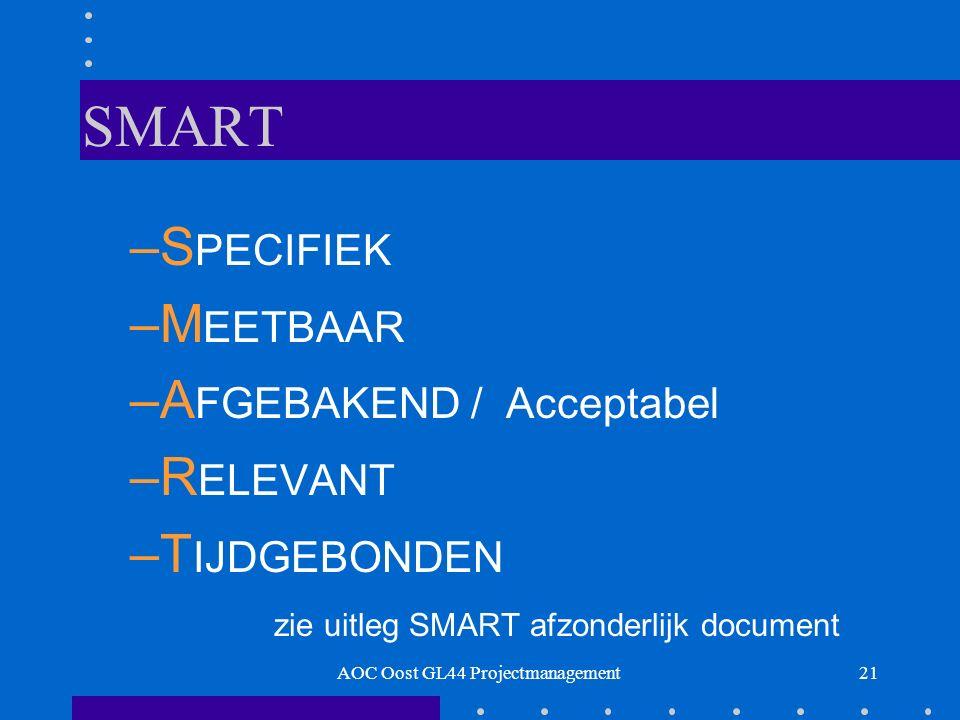 21 SMART –S PECIFIEK –M EETBAAR –A FGEBAKEND / Acceptabel –R ELEVANT –T IJDGEBONDEN zie uitleg SMART afzonderlijk document AOC Oost GL44 Projectmanagement