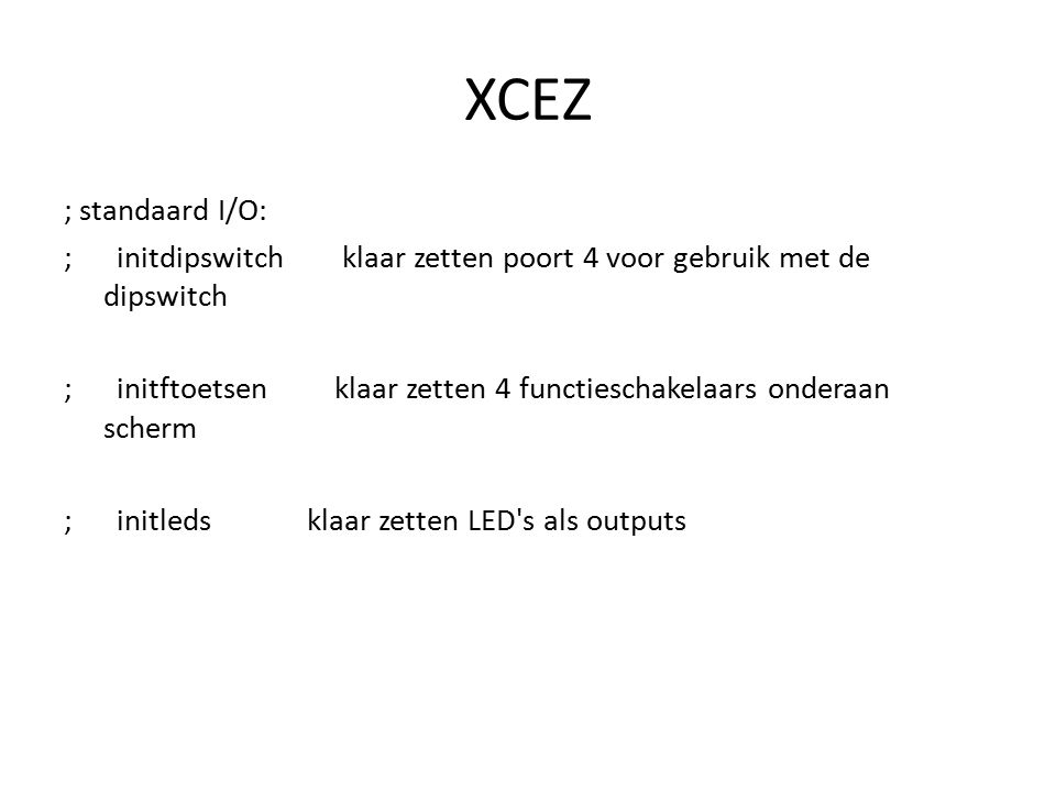XCEZ ; standaard I/O: ; initdipswitch klaar zetten poort 4 voor gebruik met de dipswitch ; initftoetsen klaar zetten 4 functieschakelaars onderaan sch