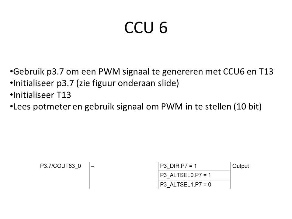 Gebruik p3.7 om een PWM signaal te genereren met CCU6 en T13 Initialiseer p3.7 (zie figuur onderaan slide) Initialiseer T13 Lees potmeter en gebruik s