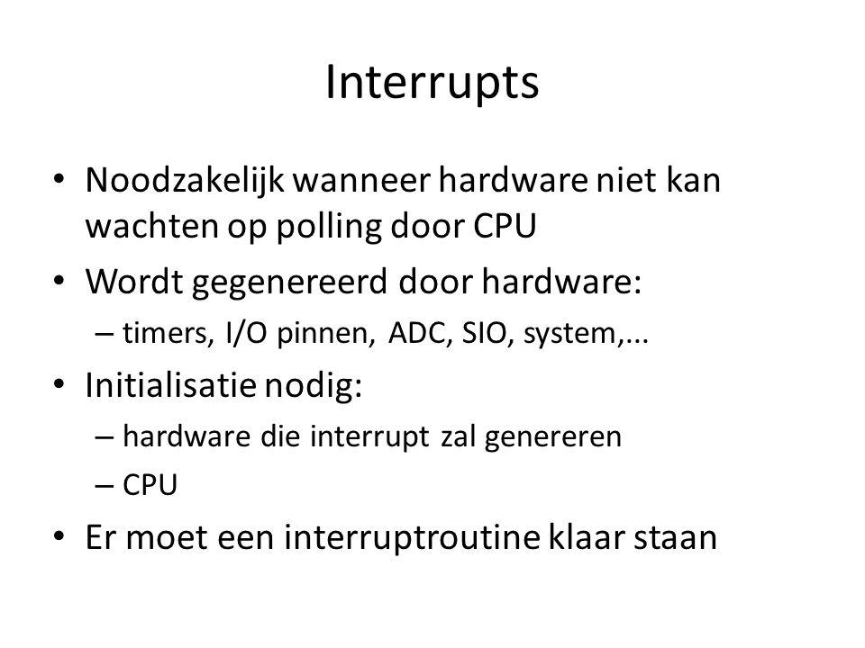 Interrupts Noodzakelijk wanneer hardware niet kan wachten op polling door CPU Wordt gegenereerd door hardware: – timers, I/O pinnen, ADC, SIO, system,