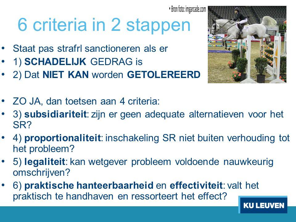 6 criteria in 2 stappen Staat pas strafrl sanctioneren als er 1) SCHADELIJK GEDRAG is 2) Dat NIET KAN worden GETOLEREERD ZO JA, dan toetsen aan 4 criteria: 3) subsidiariteit: zijn er geen adequate alternatieven voor het SR.