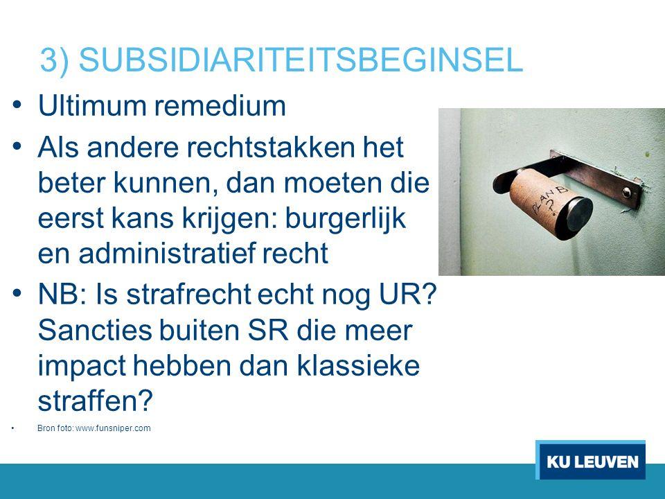 3) SUBSIDIARITEITSBEGINSEL Ultimum remedium Als andere rechtstakken het beter kunnen, dan moeten die eerst kans krijgen: burgerlijk en administratief recht NB: Is strafrecht echt nog UR.