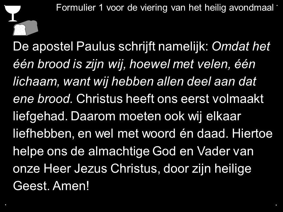 .... Formulier 1 voor de viering van het heilig avondmaal De apostel Paulus schrijft namelijk: Omdat het één brood is zijn wij, hoewel met velen, één
