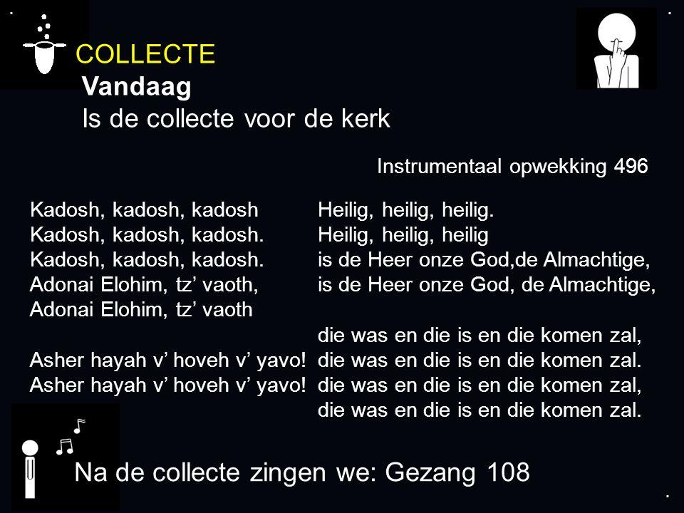 .... COLLECTE Vandaag Is de collecte voor de kerk Na de collecte zingen we: Gezang 108 Kadosh, kadosh, kadosh Kadosh, kadosh, kadosh. Kadosh, kadosh,