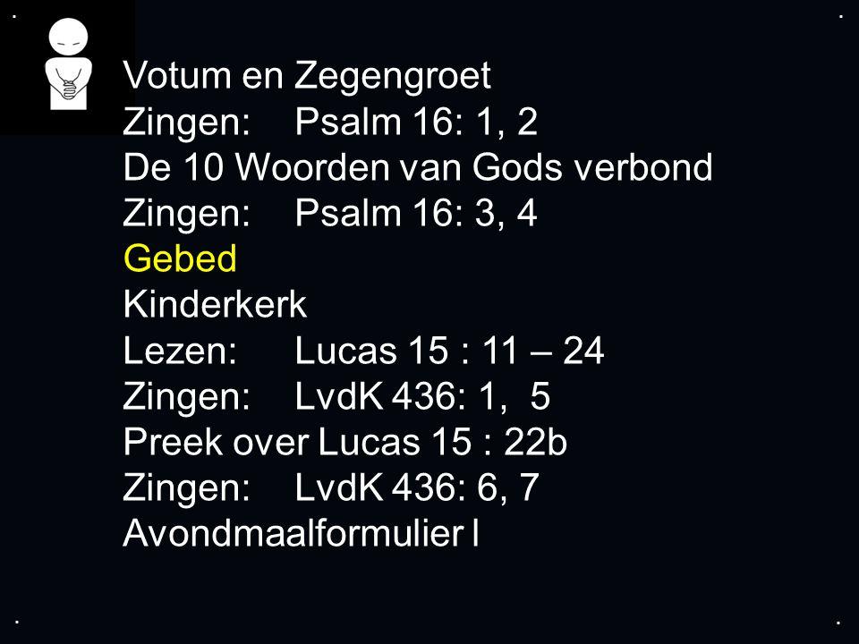 .... Votum en Zegengroet Zingen:Psalm 16: 1, 2 De 10 Woorden van Gods verbond Zingen:Psalm 16: 3, 4 Gebed Kinderkerk Lezen: Lucas 15 : 11 – 24 Zingen: