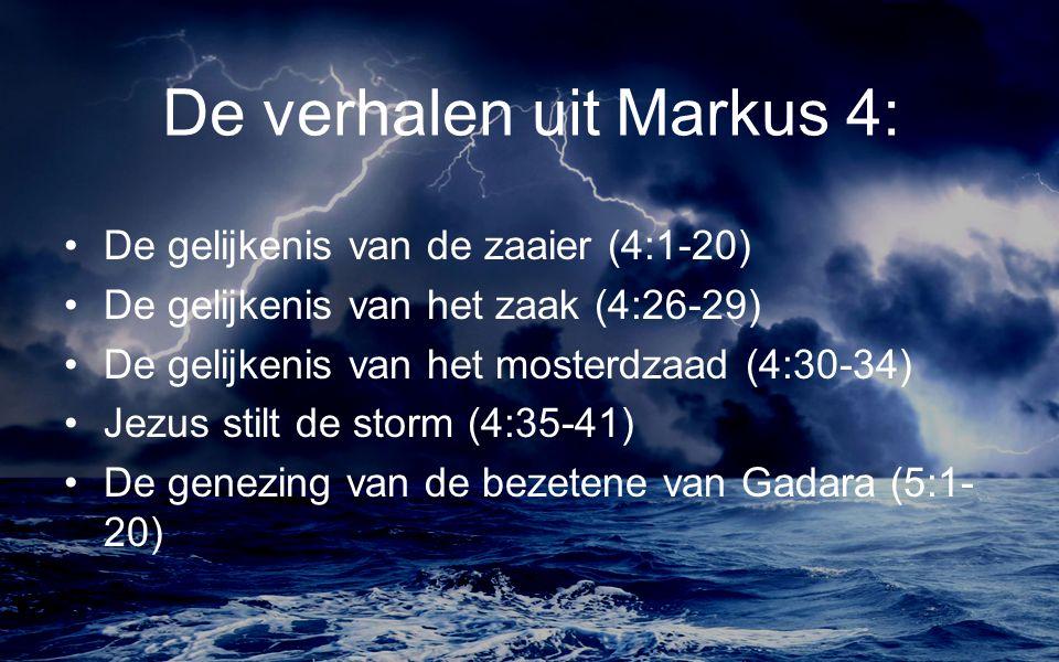De verhalen uit Markus 4: De gelijkenis van de zaaier (4:1-20) De gelijkenis van het zaak (4:26-29) De gelijkenis van het mosterdzaad (4:30-34) Jezus stilt de storm (4:35-41) De genezing van de bezetene van Gadara (5:1- 20)
