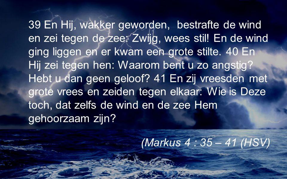 39 En Hij, wakker geworden, bestrafte de wind en zei tegen de zee: Zwijg, wees stil.