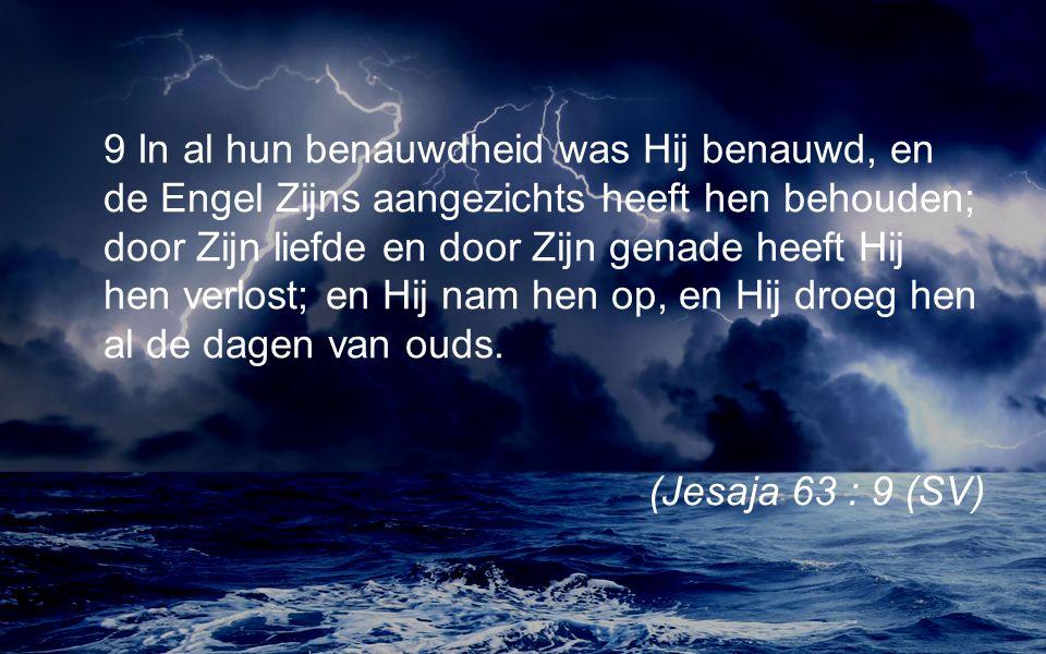 9 In al hun benauwdheid was Hij benauwd, en de Engel Zijns aangezichts heeft hen behouden; door Zijn liefde en door Zijn genade heeft Hij hen verlost; en Hij nam hen op, en Hij droeg hen al de dagen van ouds.