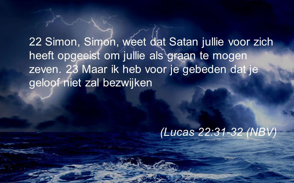 22 Simon, Simon, weet dat Satan jullie voor zich heeft opgeeist om jullie als graan te mogen zeven.