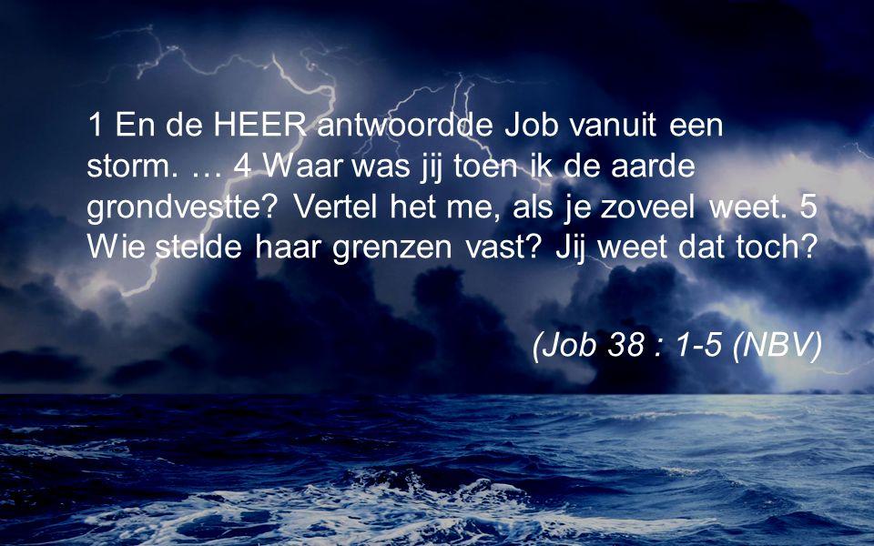 1 En de HEER antwoordde Job vanuit een storm. … 4 Waar was jij toen ik de aarde grondvestte.