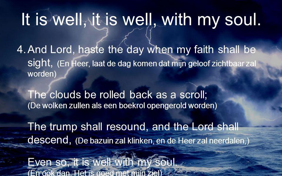 4.And Lord, haste the day when my faith shall be sight, (En Heer, laat de dag komen dat mijn geloof zichtbaar zal worden) The clouds be rolled back as a scroll; (De wolken zullen als een boekrol opengerold worden) The trump shall resound, and the Lord shall descend, (De bazuin zal klinken, en de Heer zal neerdalen,) Even so, it is well with my soul.