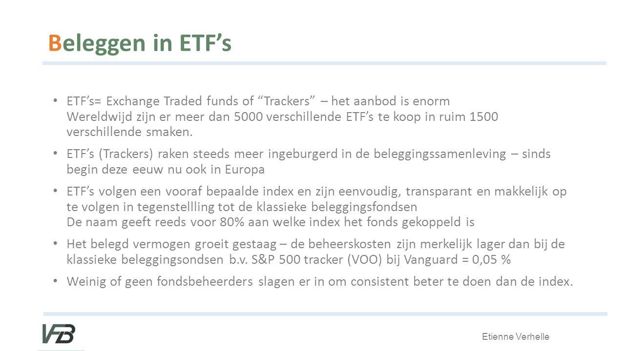 Etienne Verhelle Beleggen in ETF's ETF's= Exchange Traded funds of Trackers – het aanbod is enorm Wereldwijd zijn er meer dan 5000 verschillende ETF's te koop in ruim 1500 verschillende smaken.