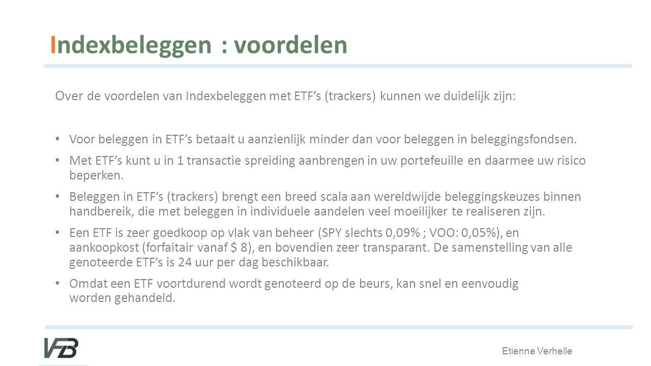 Etienne Verhelle Indexbeleggen : voordelen Over de voordelen van Indexbeleggen met ETF's (trackers) kunnen we duidelijk zijn: Voor beleggen in ETF's betaalt u aanzienlijk minder dan voor beleggen in beleggingsfondsen.