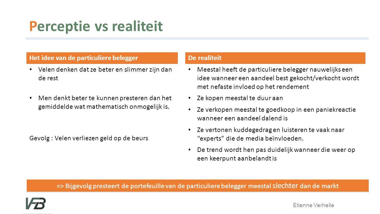 Etienne Verhelle Perceptie vs realiteit Het idee van de particuliere belegger Velen denken dat ze beter en slimmer zijn dan de rest Men denkt beter te kunnen presteren dan het gemiddelde wat mathematisch onmogelijk is.