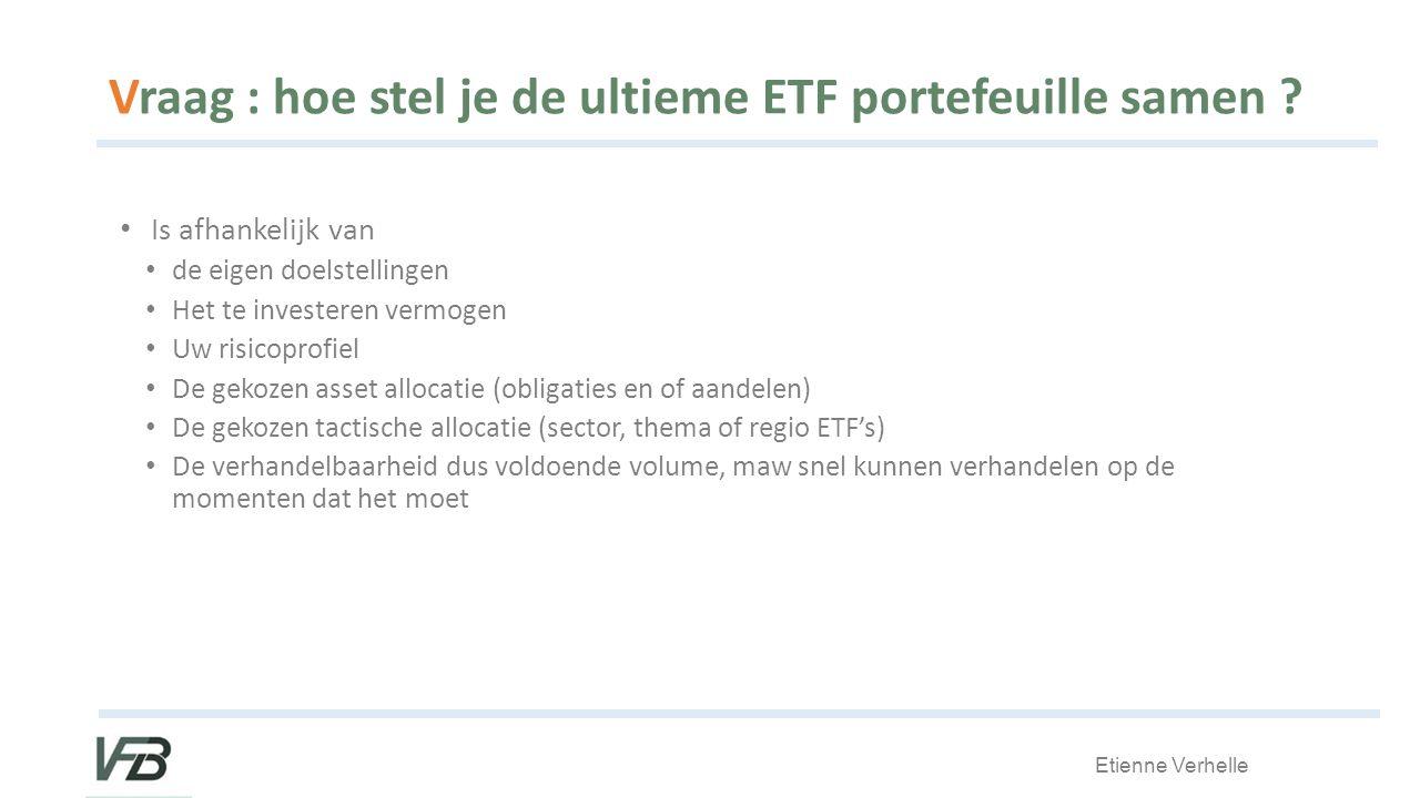 Etienne Verhelle Vraag : hoe stel je de ultieme ETF portefeuille samen .