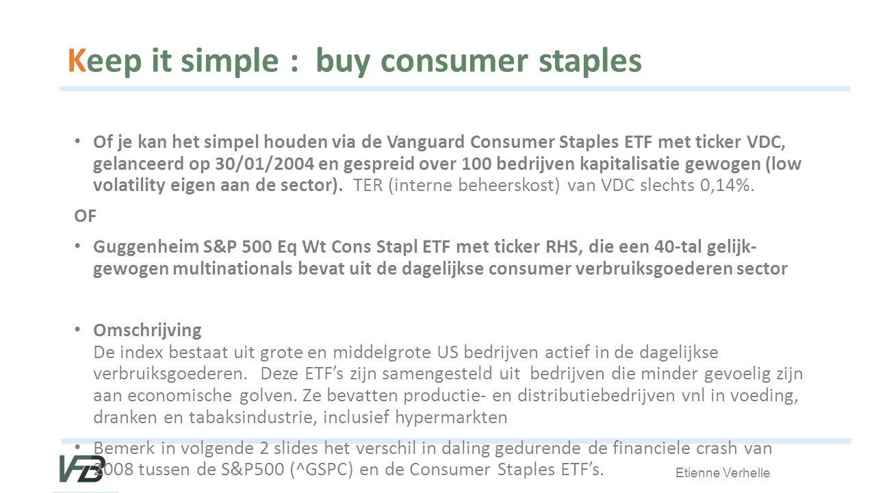 Etienne Verhelle Keep it simple : buy consumer staples Of je kan het simpel houden via de Vanguard Consumer Staples ETF met ticker VDC, gelanceerd op 30/01/2004 en gespreid over 100 bedrijven kapitalisatie gewogen (low volatility eigen aan de sector).