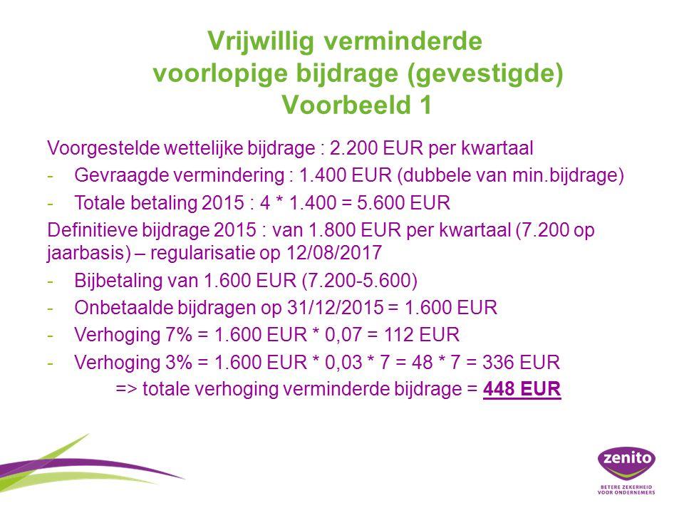 Vrijwillig verminderde voorlopige bijdrage (gevestigde) Voorbeeld 1 Voorgestelde wettelijke bijdrage : 2.200 EUR per kwartaal - -Gevraagde vermindering : 1.400 EUR (dubbele van min.bijdrage) - -Totale betaling 2015 : 4 * 1.400 = 5.600 EUR Definitieve bijdrage 2015 : van 1.800 EUR per kwartaal (7.200 op jaarbasis) – regularisatie op 12/08/2017 - -Bijbetaling van 1.600 EUR (7.200-5.600) - -Onbetaalde bijdragen op 31/12/2015 = 1.600 EUR - -Verhoging 7% = 1.600 EUR * 0,07 = 112 EUR - -Verhoging 3% = 1.600 EUR * 0,03 * 7 = 48 * 7 = 336 EUR => totale verhoging verminderde bijdrage = 448 EUR