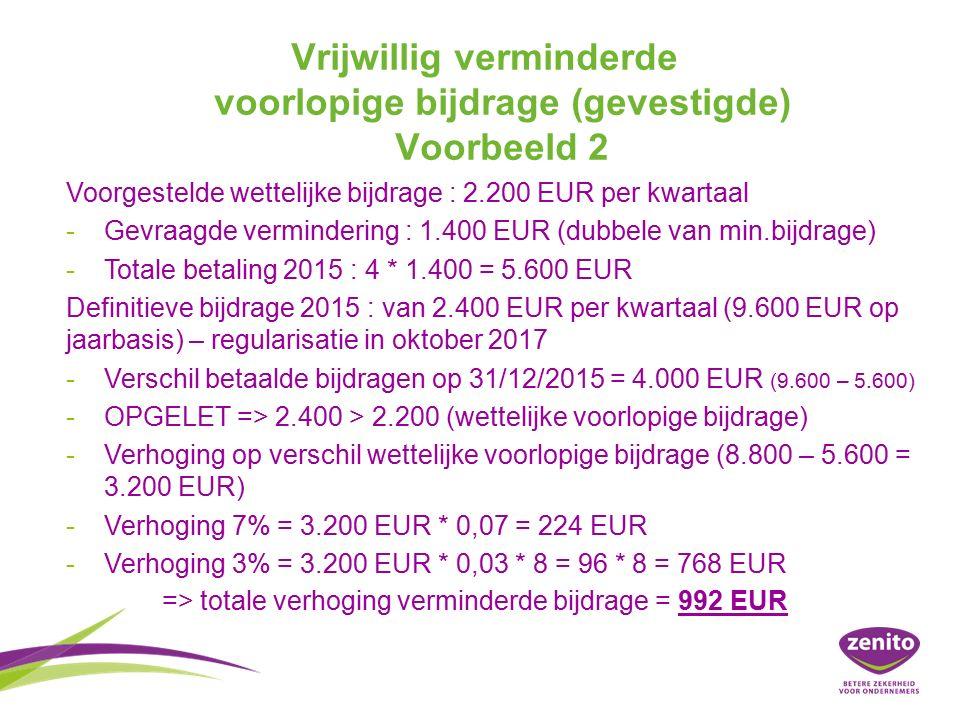Vrijwillig verminderde voorlopige bijdrage (gevestigde) Voorbeeld 2 Voorgestelde wettelijke bijdrage : 2.200 EUR per kwartaal - -Gevraagde vermindering : 1.400 EUR (dubbele van min.bijdrage) - -Totale betaling 2015 : 4 * 1.400 = 5.600 EUR Definitieve bijdrage 2015 : van 2.400 EUR per kwartaal (9.600 EUR op jaarbasis) – regularisatie in oktober 2017 - -Verschil betaalde bijdragen op 31/12/2015 = 4.000 EUR (9.600 – 5.600) - -OPGELET => 2.400 > 2.200 (wettelijke voorlopige bijdrage) - -Verhoging op verschil wettelijke voorlopige bijdrage (8.800 – 5.600 = 3.200 EUR) - -Verhoging 7% = 3.200 EUR * 0,07 = 224 EUR - -Verhoging 3% = 3.200 EUR * 0,03 * 8 = 96 * 8 = 768 EUR => totale verhoging verminderde bijdrage = 992 EUR