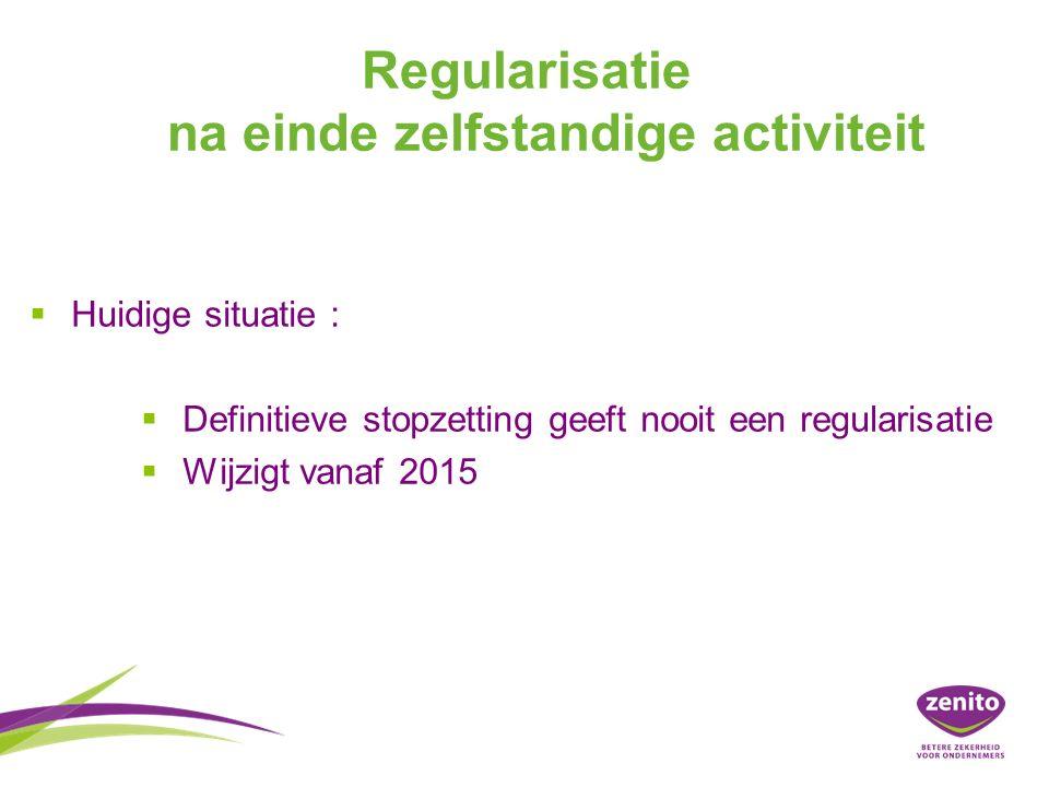 Regularisatie na einde zelfstandige activiteit   Huidige situatie :   Definitieve stopzetting geeft nooit een regularisatie   Wijzigt vanaf 2015