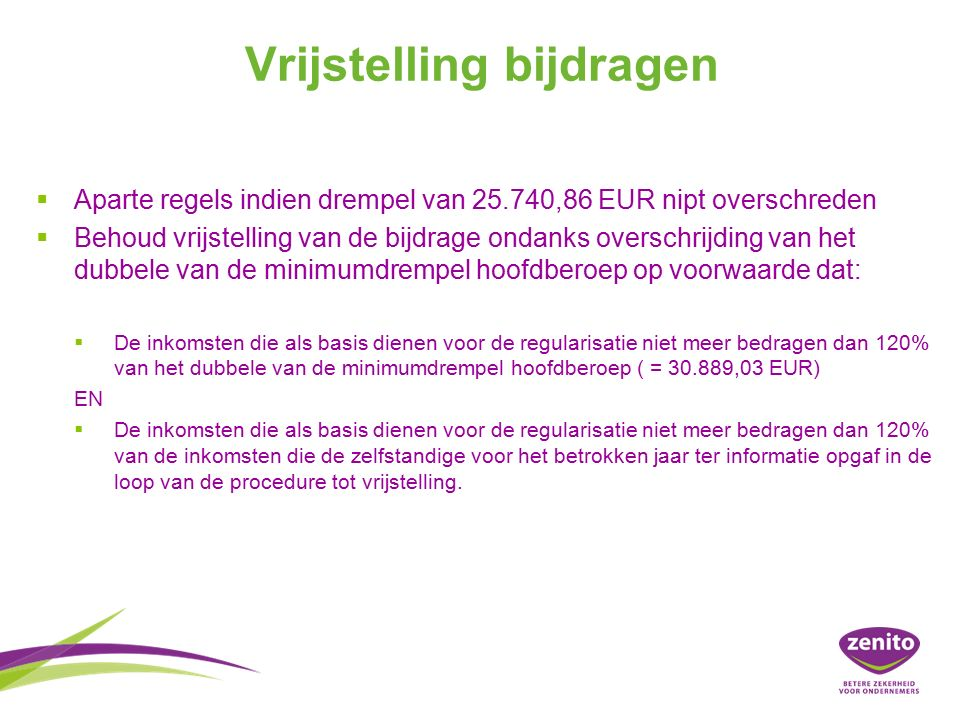 Vrijstelling bijdragen   Aparte regels indien drempel van 25.740,86 EUR nipt overschreden   Behoud vrijstelling van de bijdrage ondanks overschrijding van het dubbele van de minimumdrempel hoofdberoep op voorwaarde dat:   De inkomsten die als basis dienen voor de regularisatie niet meer bedragen dan 120% van het dubbele van de minimumdrempel hoofdberoep ( = 30.889,03 EUR) EN   De inkomsten die als basis dienen voor de regularisatie niet meer bedragen dan 120% van de inkomsten die de zelfstandige voor het betrokken jaar ter informatie opgaf in de loop van de procedure tot vrijstelling.