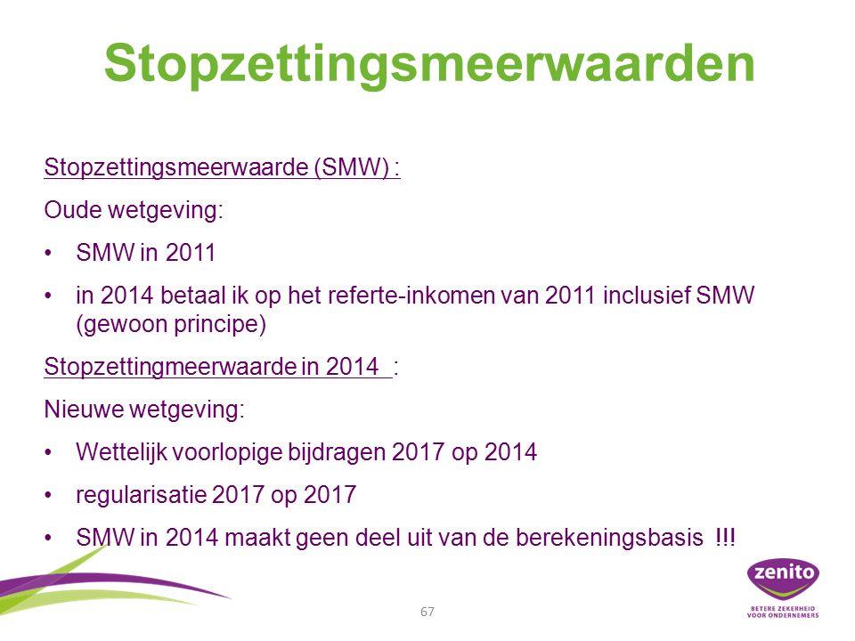 Stopzettingsmeerwaarden 67 Stopzettingsmeerwaarde (SMW) : Oude wetgeving: SMW in 2011 in 2014 betaal ik op het referte-inkomen van 2011 inclusief SMW (gewoon principe) Stopzettingmeerwaarde in 2014 : Nieuwe wetgeving: Wettelijk voorlopige bijdragen 2017 op 2014 regularisatie 2017 op 2017 SMW in 2014 maakt geen deel uit van de berekeningsbasis !!!