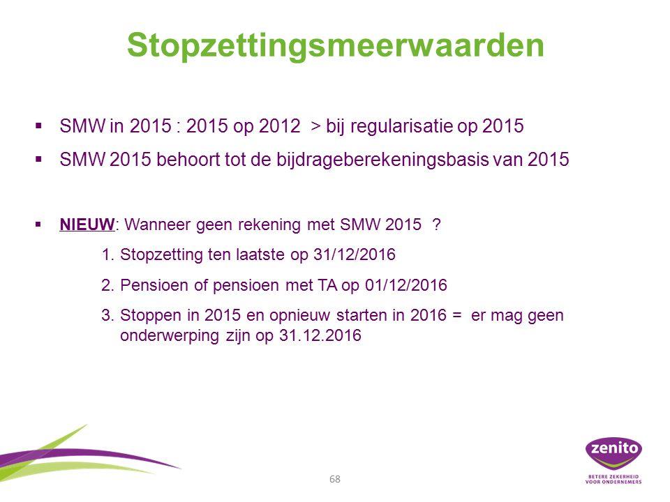 Stopzettingsmeerwaarden 68   SMW in 2015 : 2015 op 2012 > bij regularisatie op 2015   SMW 2015 behoort tot de bijdrageberekeningsbasis van 2015   NIEUW: Wanneer geen rekening met SMW 2015 .
