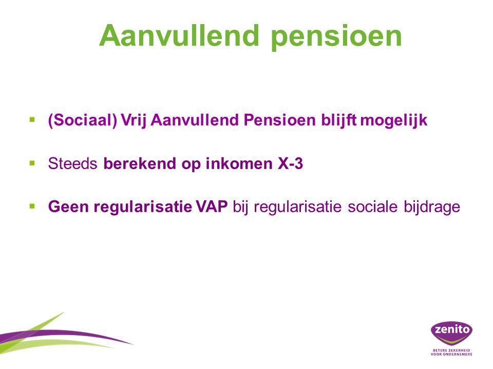 Aanvullend pensioen   (Sociaal) Vrij Aanvullend Pensioen blijft mogelijk   Steeds berekend op inkomen X-3   Geen regularisatie VAP bij regularisatie sociale bijdrage