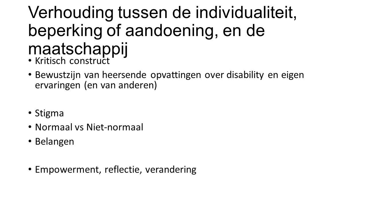 Verhouding tussen de individualiteit, beperking of aandoening, en de maatschappij Kritisch construct Bewustzijn van heersende opvattingen over disability en eigen ervaringen (en van anderen) Stigma Normaal vs Niet-normaal Belangen Empowerment, reflectie, verandering