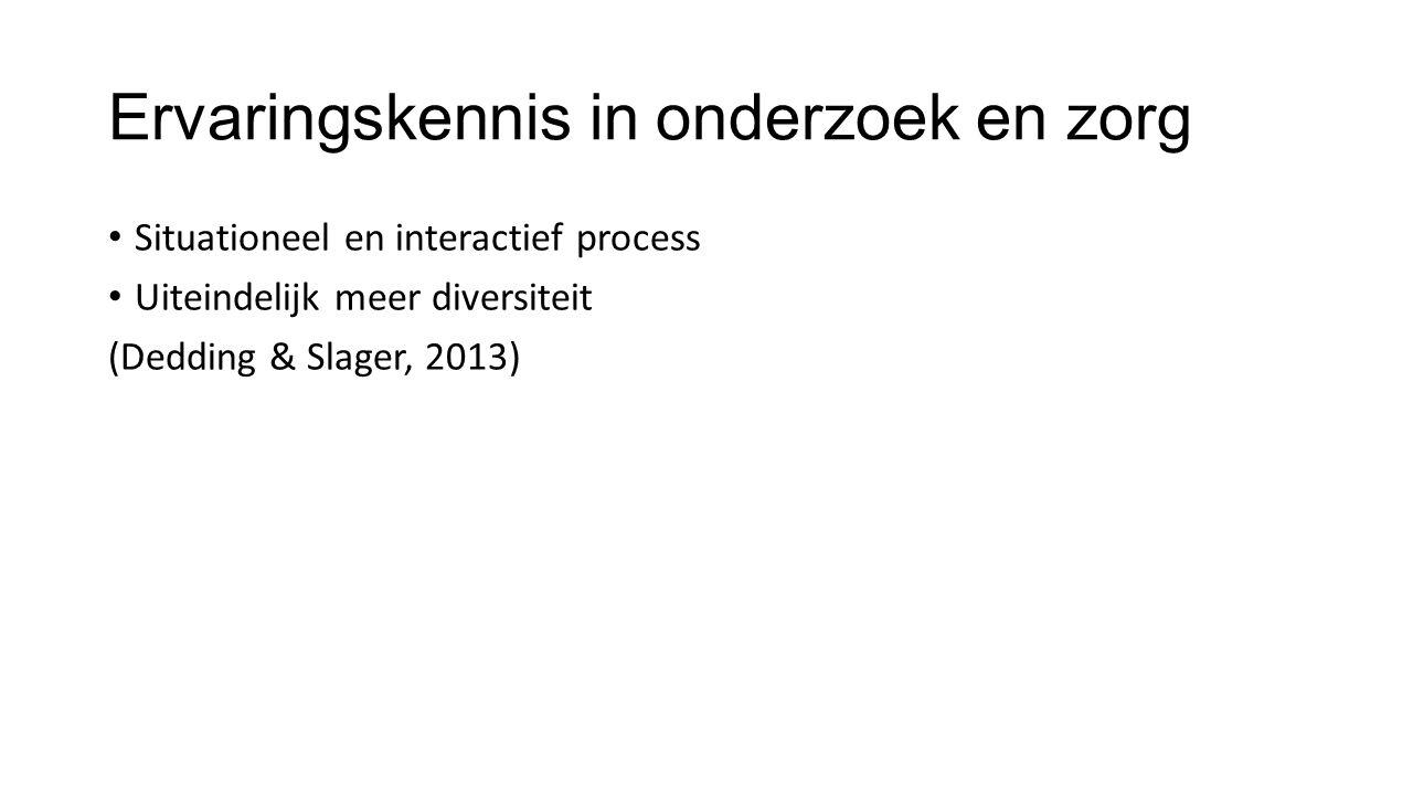 Situationeel en interactief process Uiteindelijk meer diversiteit (Dedding & Slager, 2013) Ervaringskennis in onderzoek en zorg