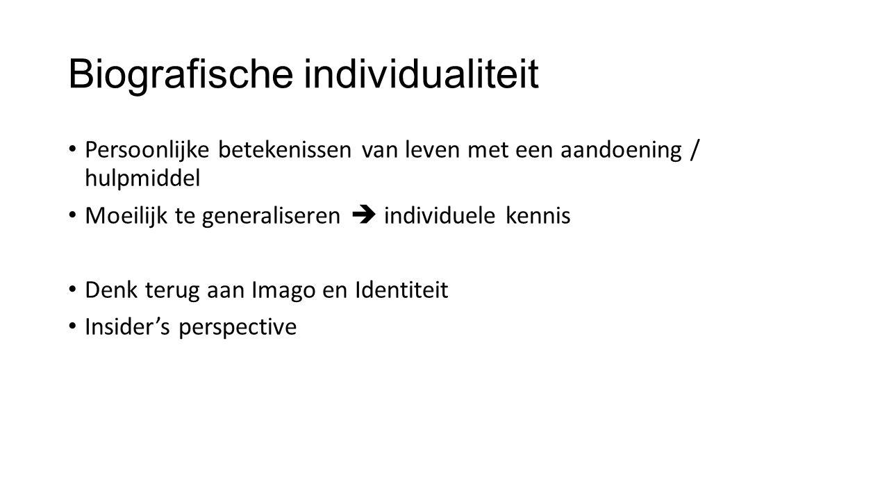 Biografische individualiteit Persoonlijke betekenissen van leven met een aandoening / hulpmiddel Moeilijk te generaliseren  individuele kennis Denk terug aan Imago en Identiteit Insider's perspective