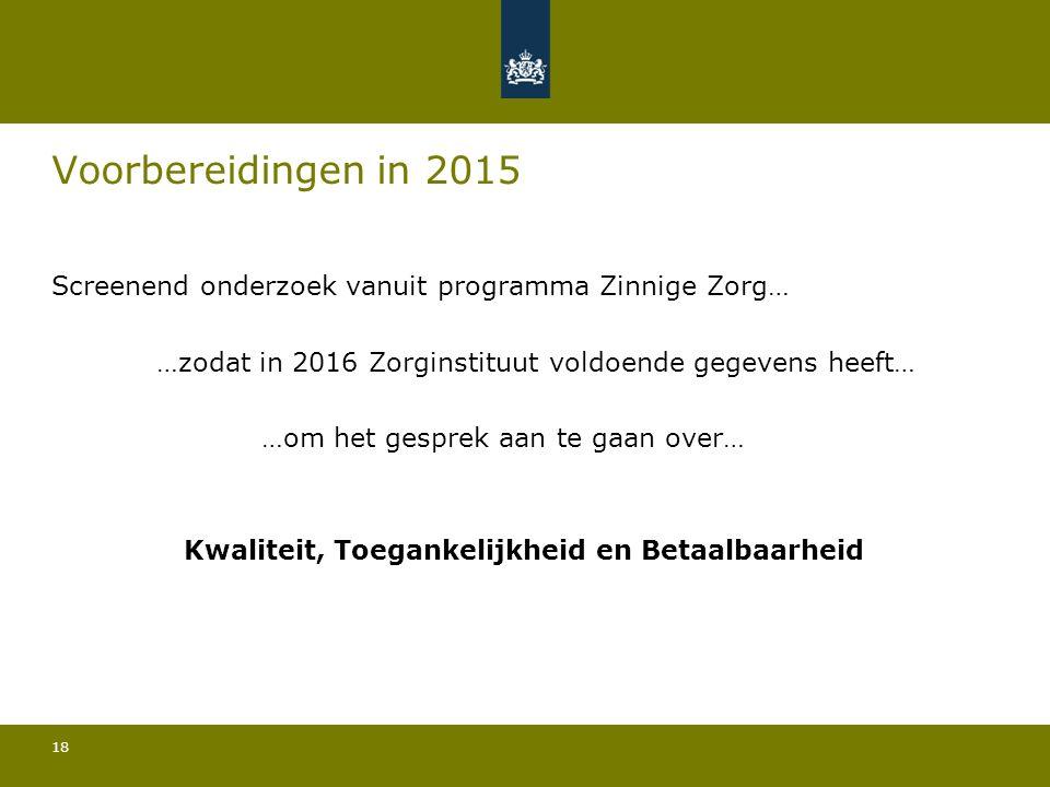18 Voorbereidingen in 2015 Screenend onderzoek vanuit programma Zinnige Zorg… …zodat in 2016 Zorginstituut voldoende gegevens heeft… …om het gesprek aan te gaan over… Kwaliteit, Toegankelijkheid en Betaalbaarheid