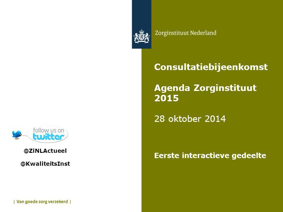 Consultatiebijeenkomst Agenda Zorginstituut 2015 28 oktober 2014 Eerste interactieve gedeelte @ZiNLActueel @KwaliteitsInst