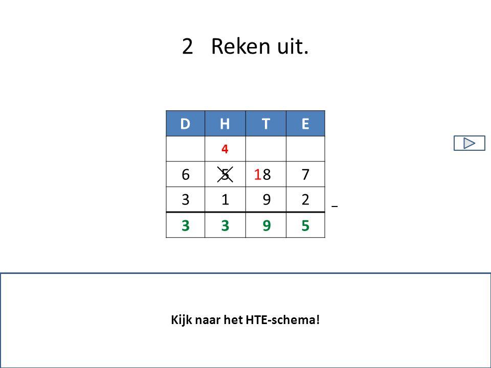 2 Reken uit. Kijk naar het HTE-schema! 4 DHTE 9 87 21 5 − 3 6 5933 1