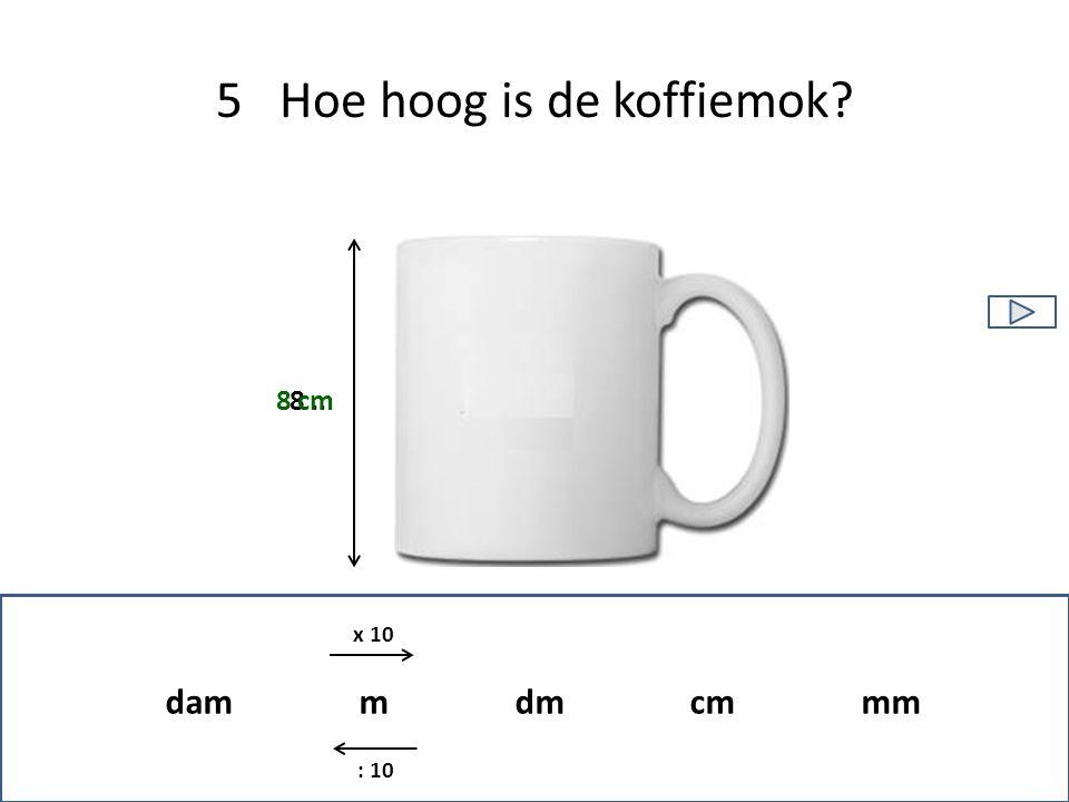 5 Hoe hoog is de koffiemok? 8.. 8 cm dam m dm cm mm x 10 : 10
