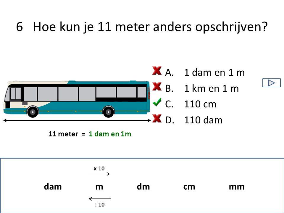6 Hoe kun je 11 meter anders opschrijven? 11 meter =1 dam en 1m dam m dm cm mm x 10 : 10 A.1 dam en 1 m B.1 km en 1 m C.110 cm D.110 dam